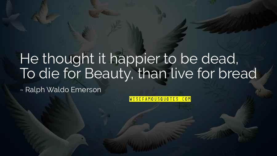 Live Happier Quotes By Ralph Waldo Emerson: He thought it happier to be dead, To