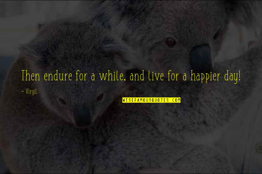 Live Happier Quotes By Virgil: Then endure for a while, and live for