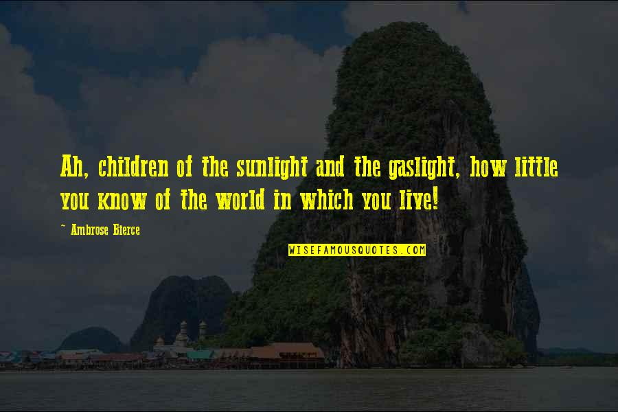 Live In Fear Quotes By Ambrose Bierce: Ah, children of the sunlight and the gaslight,
