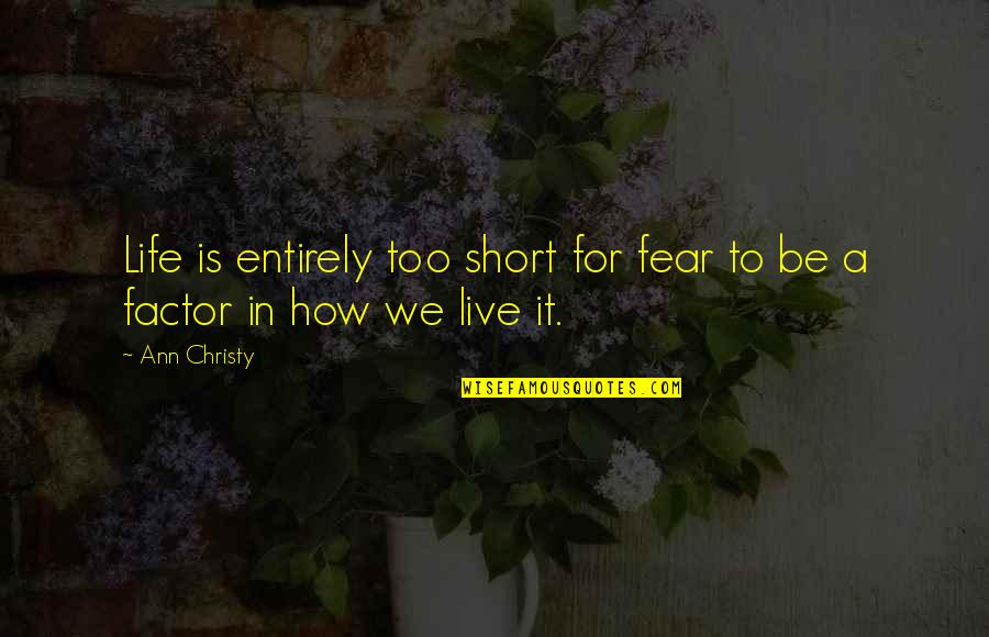 Live In Fear Quotes By Ann Christy: Life is entirely too short for fear to