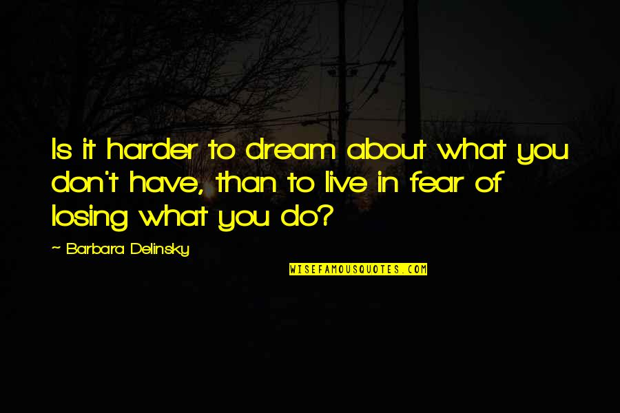 Live In Fear Quotes By Barbara Delinsky: Is it harder to dream about what you