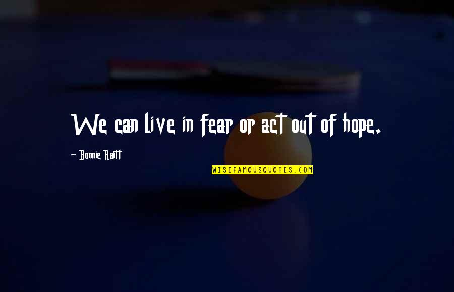 Live In Fear Quotes By Bonnie Raitt: We can live in fear or act out