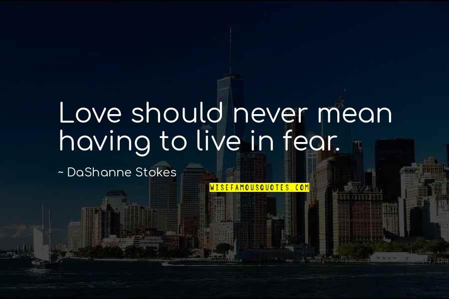 Live In Fear Quotes By DaShanne Stokes: Love should never mean having to live in