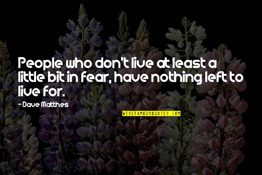 Live In Fear Quotes By Dave Matthes: People who don't live at least a little