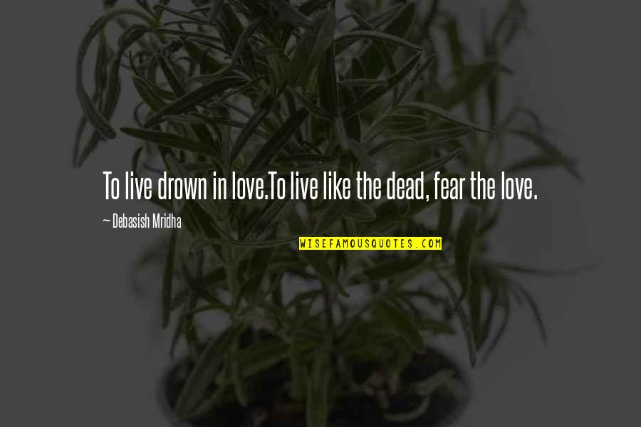 Live In Fear Quotes By Debasish Mridha: To live drown in love.To live like the