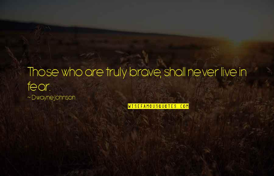 Live In Fear Quotes By Dwayne Johnson: Those who are truly brave, shall never live