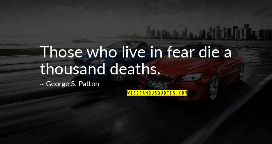 Live In Fear Quotes By George S. Patton: Those who live in fear die a thousand