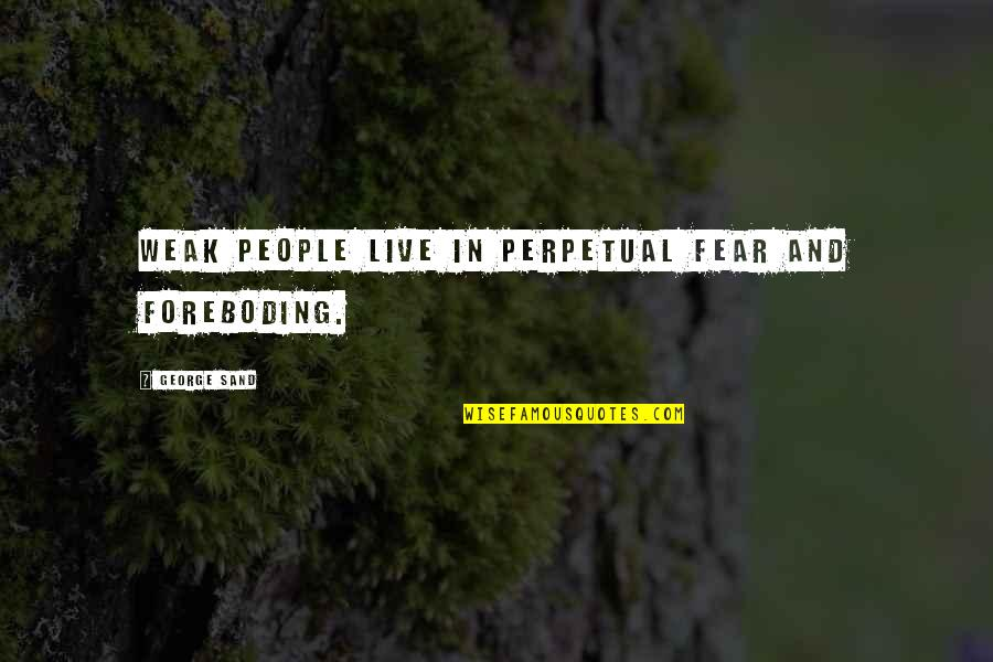 Live In Fear Quotes By George Sand: Weak people live in perpetual fear and foreboding.