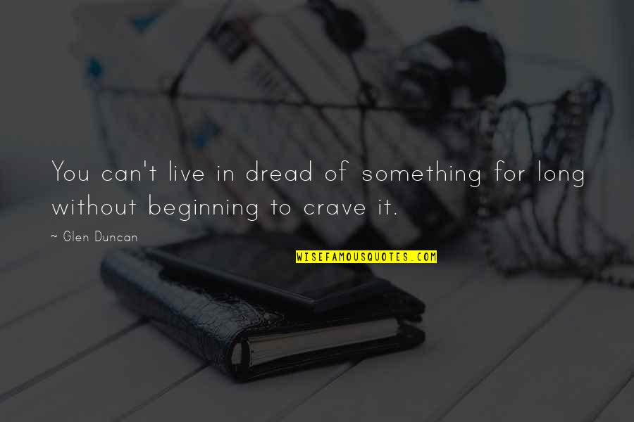 Live In Fear Quotes By Glen Duncan: You can't live in dread of something for
