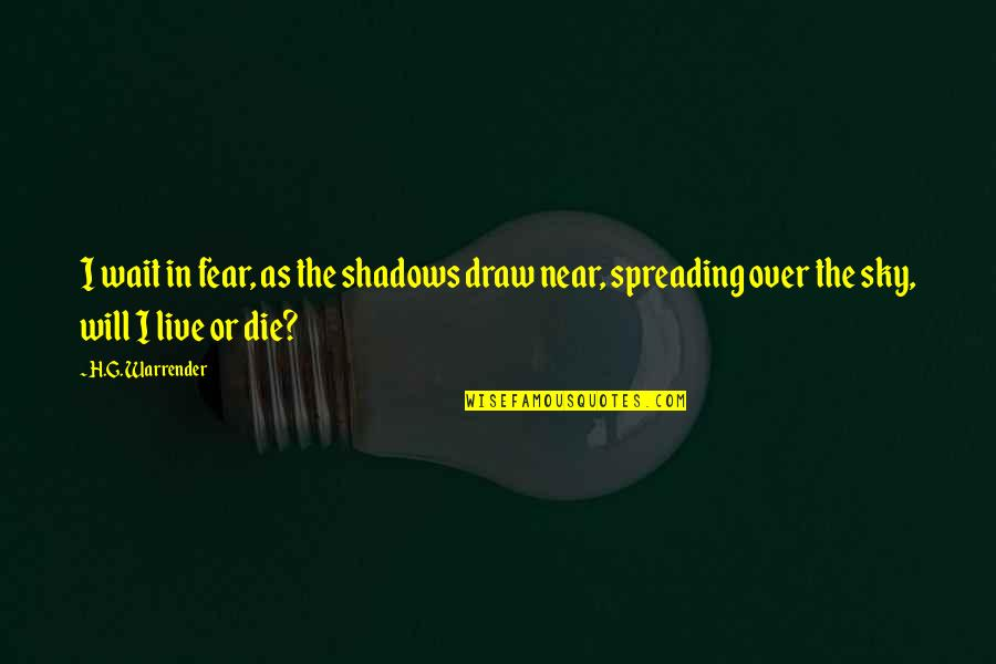 Live In Fear Quotes By H.G. Warrender: I wait in fear, as the shadows draw