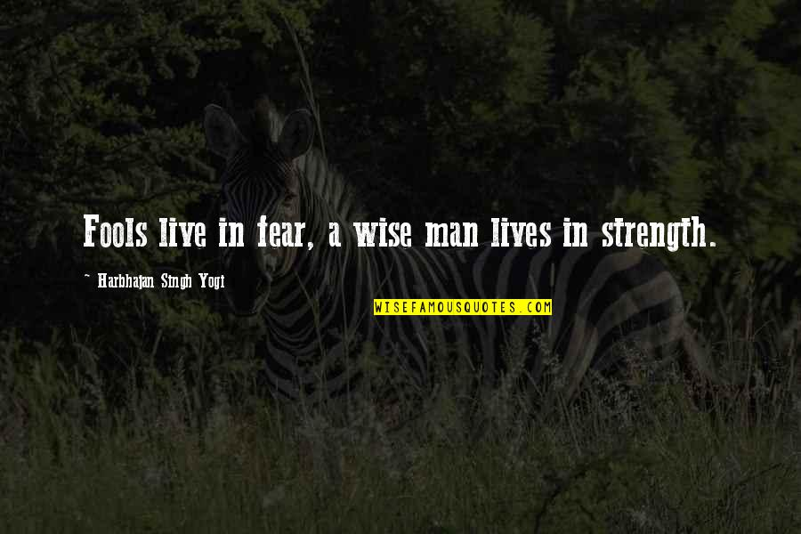 Live In Fear Quotes By Harbhajan Singh Yogi: Fools live in fear, a wise man lives
