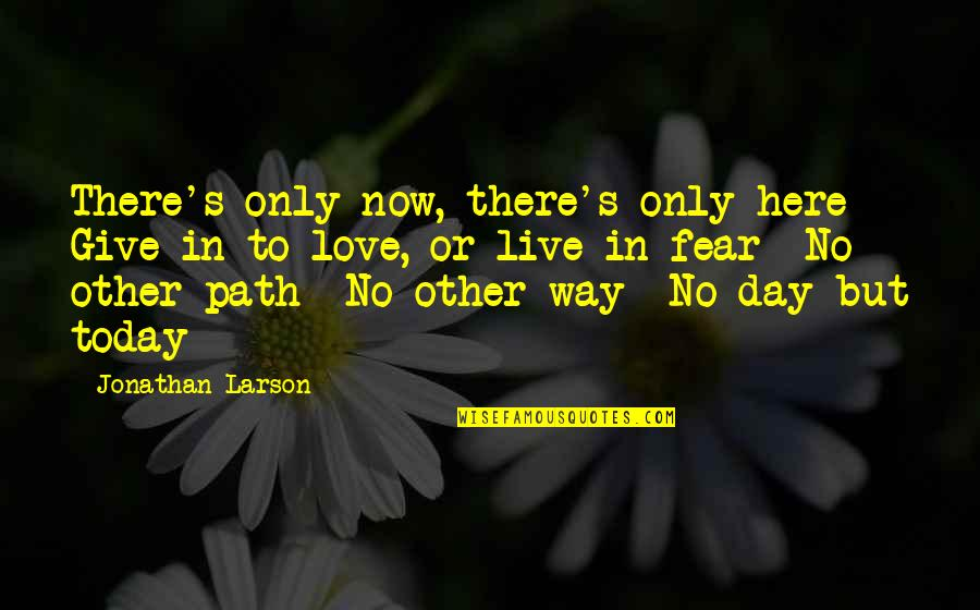 Live In Fear Quotes By Jonathan Larson: There's only now, there's only here Give in