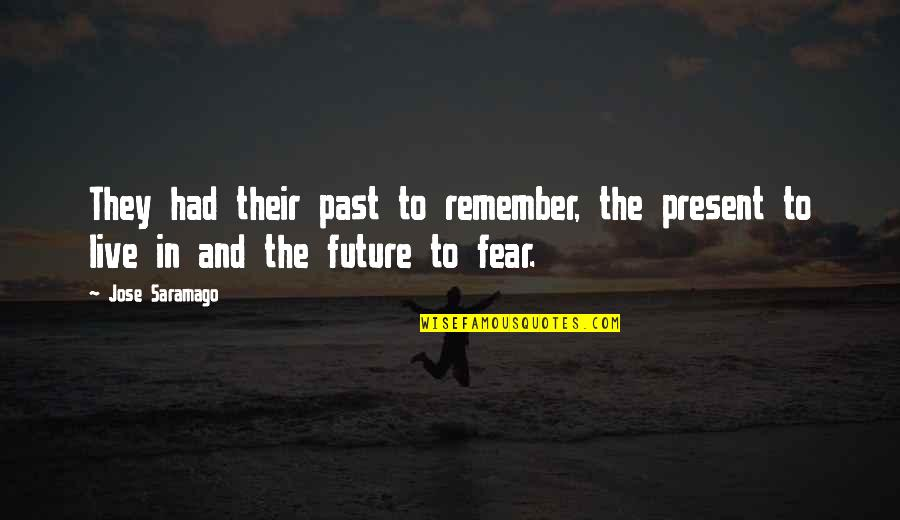 Live In Fear Quotes By Jose Saramago: They had their past to remember, the present