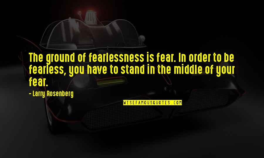 Live In Fear Quotes By Larry Rosenberg: The ground of fearlessness is fear. In order