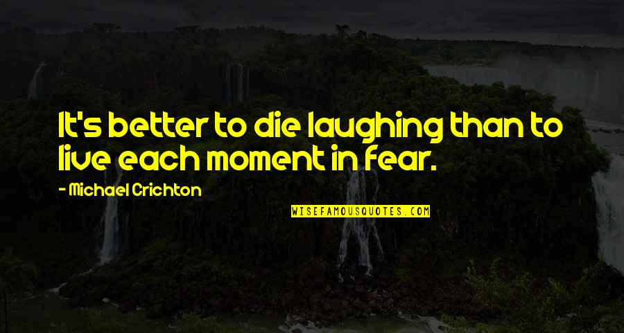 Live In Fear Quotes By Michael Crichton: It's better to die laughing than to live