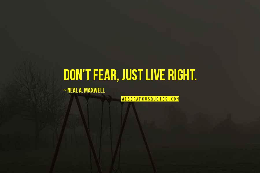 Live In Fear Quotes By Neal A. Maxwell: Don't fear, just live right.
