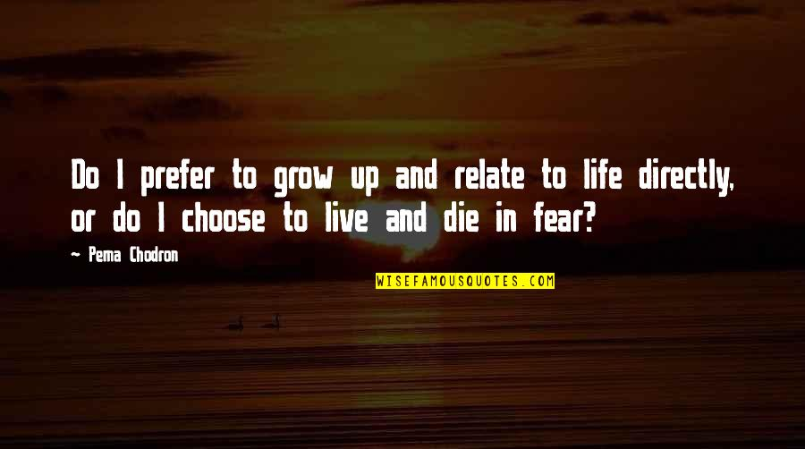 Live In Fear Quotes By Pema Chodron: Do I prefer to grow up and relate