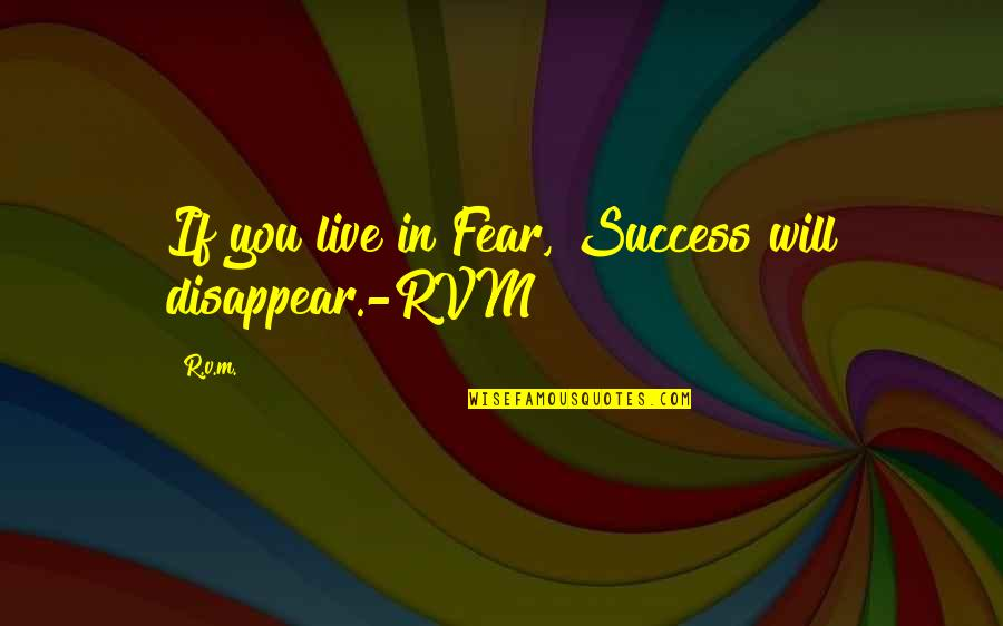Live In Fear Quotes By R.v.m.: If you live in Fear, Success will disappear.-RVM