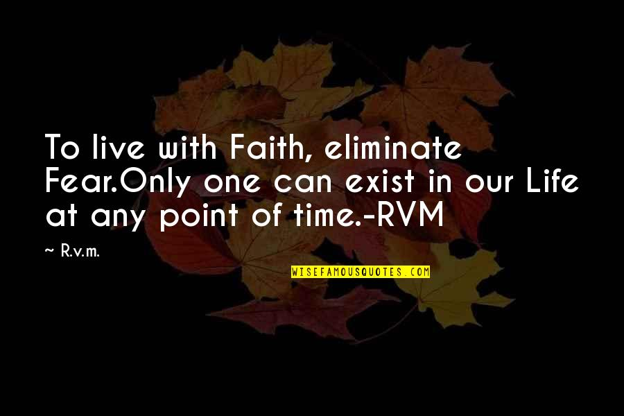 Live In Fear Quotes By R.v.m.: To live with Faith, eliminate Fear.Only one can