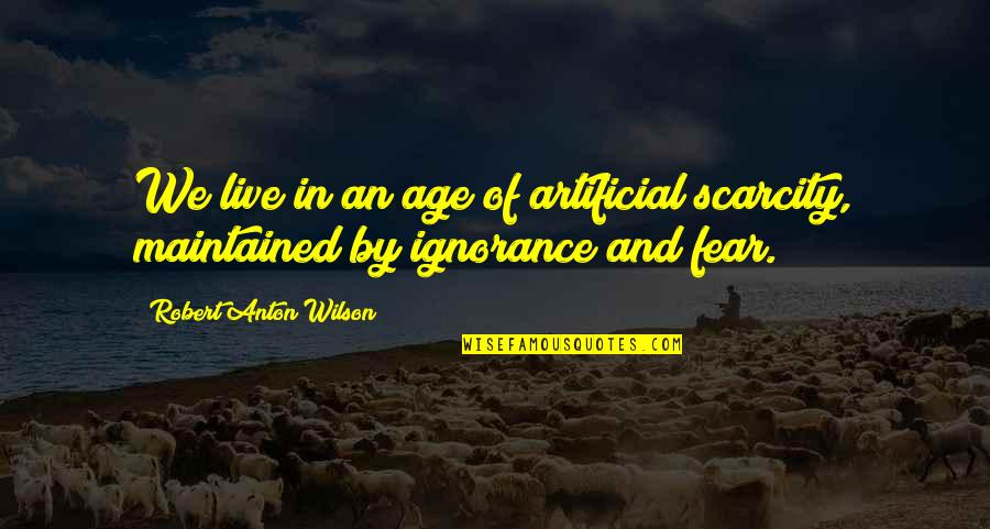 Live In Fear Quotes By Robert Anton Wilson: We live in an age of artificial scarcity,