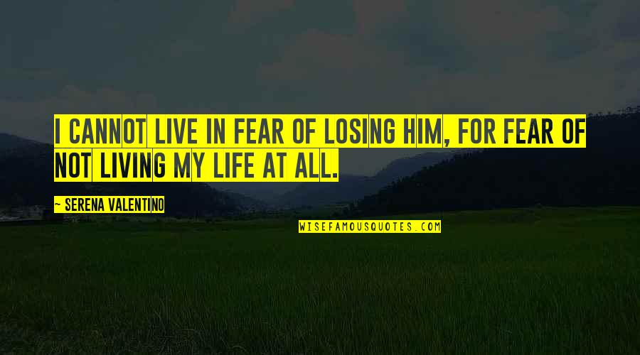Live In Fear Quotes By Serena Valentino: I cannot live in fear of losing him,
