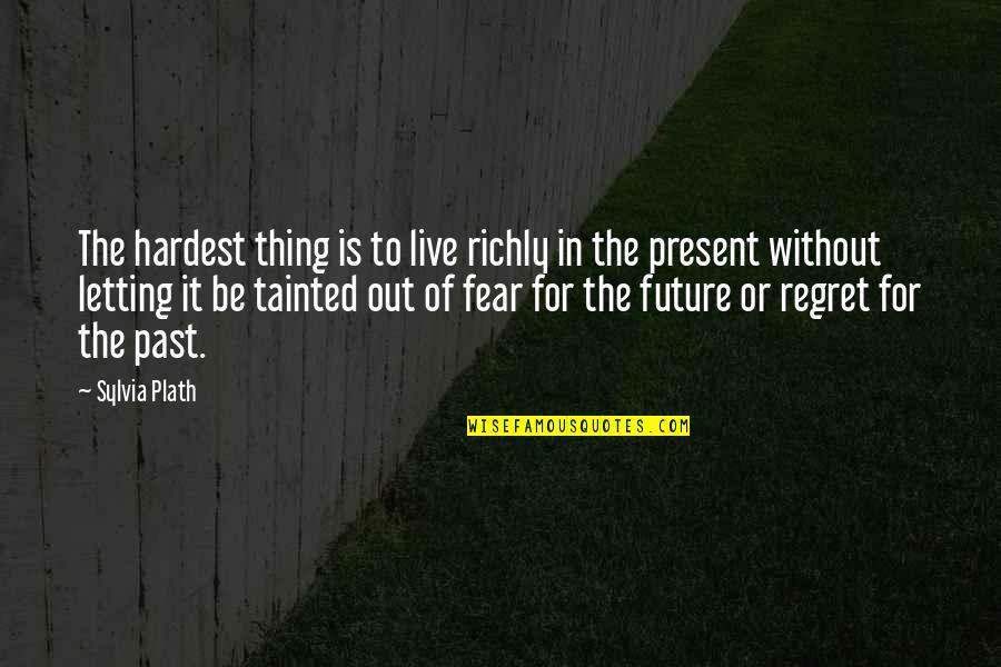Live In Fear Quotes By Sylvia Plath: The hardest thing is to live richly in