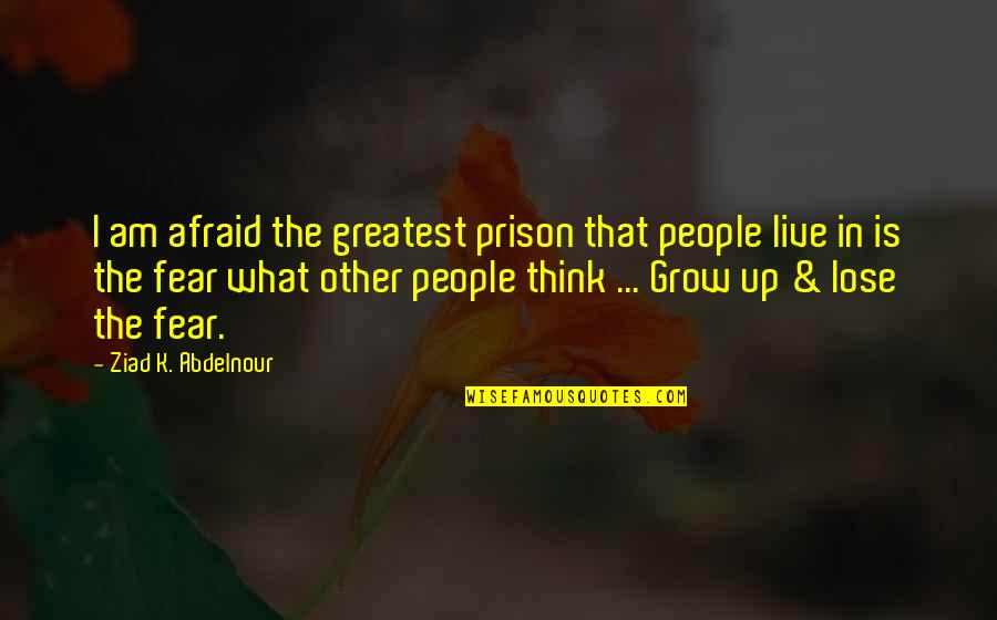 Live In Fear Quotes By Ziad K. Abdelnour: I am afraid the greatest prison that people
