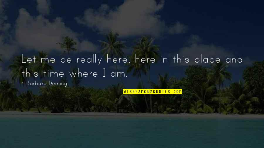 Live In This Moment Quotes By Barbara Deming: Let me be really here, here in this