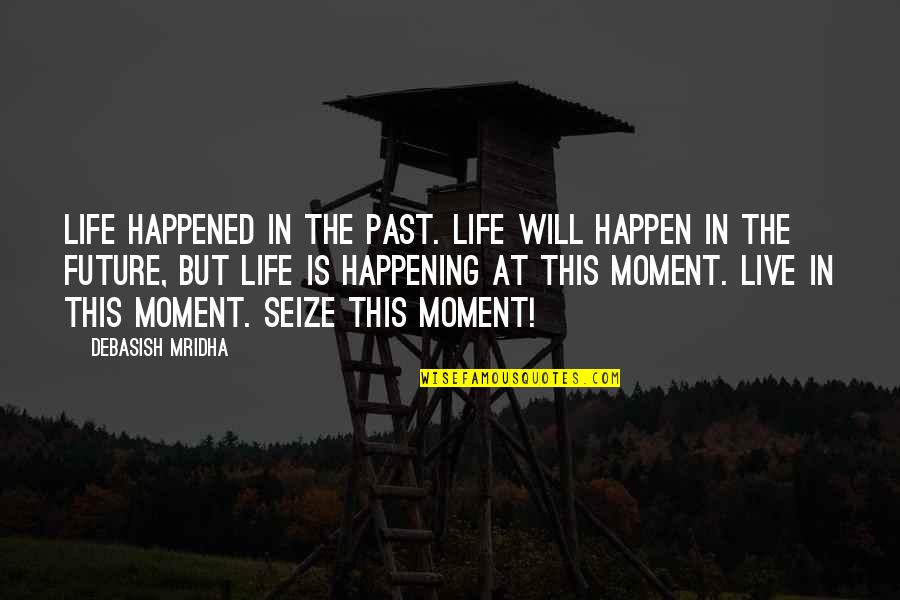 Live In This Moment Quotes By Debasish Mridha: Life happened in the past. Life will happen