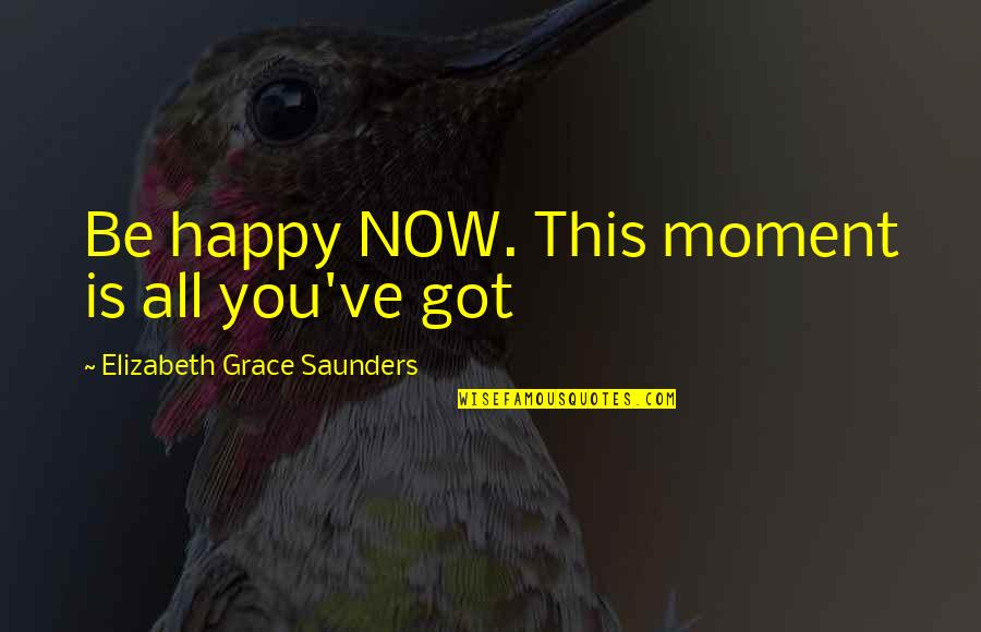 Live In This Moment Quotes By Elizabeth Grace Saunders: Be happy NOW. This moment is all you've