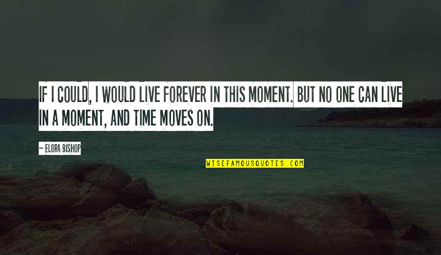 Live In This Moment Quotes By Elora Bishop: If I could, I would live forever in