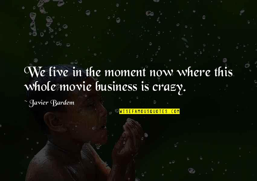 Live In This Moment Quotes By Javier Bardem: We live in the moment now where this