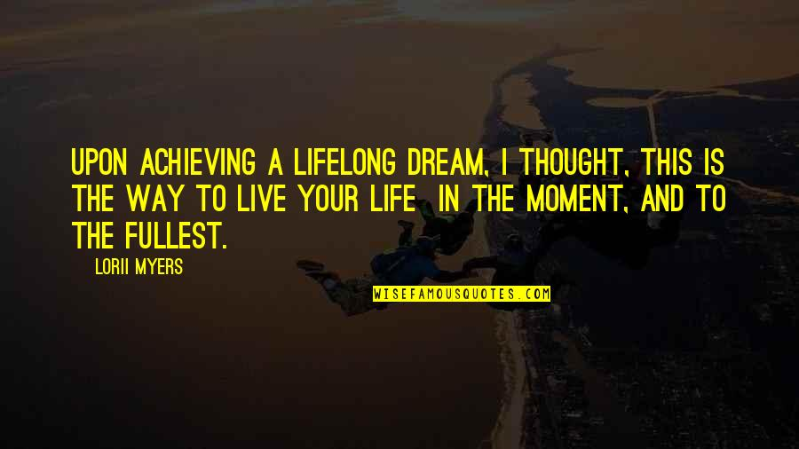 Live In This Moment Quotes By Lorii Myers: Upon achieving a lifelong dream, I thought, this