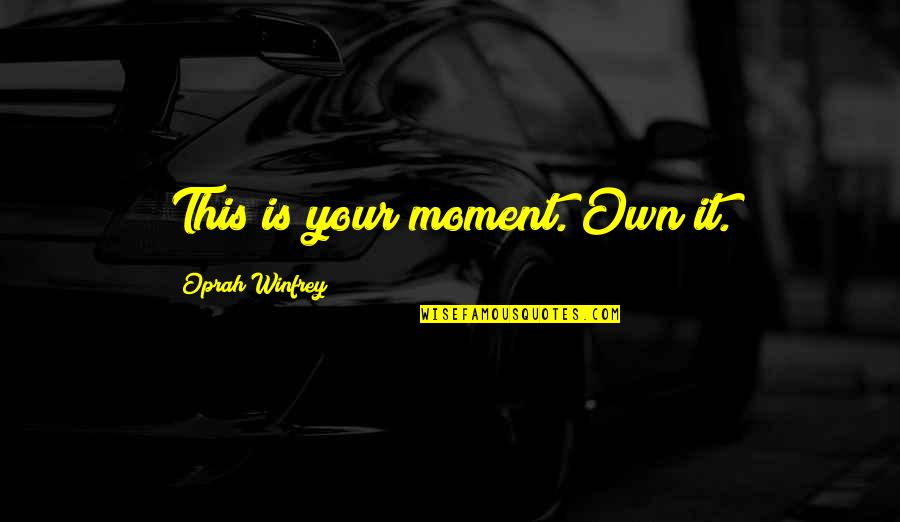 Live In This Moment Quotes By Oprah Winfrey: This is your moment. Own it.