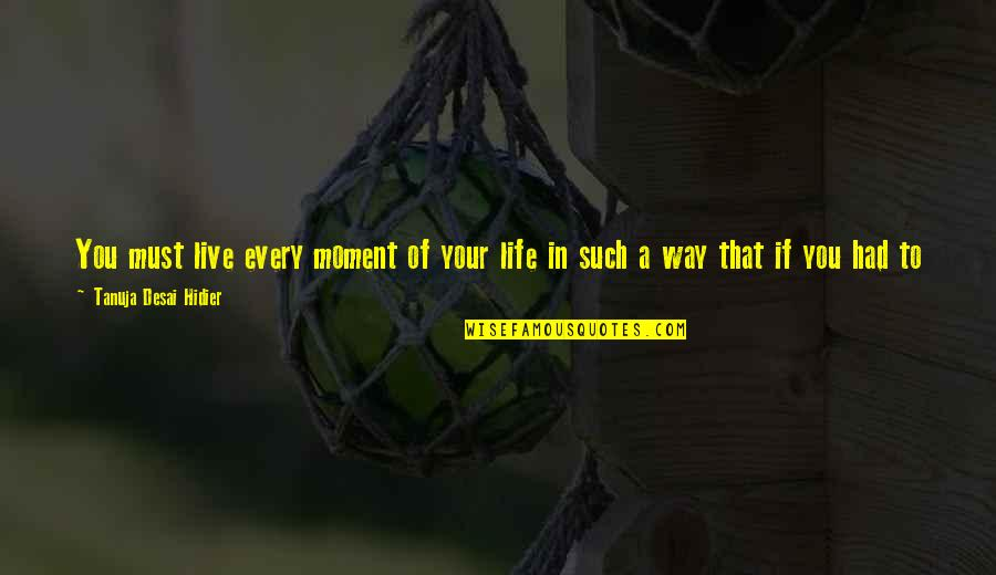 Live In This Moment Quotes By Tanuja Desai Hidier: You must live every moment of your life