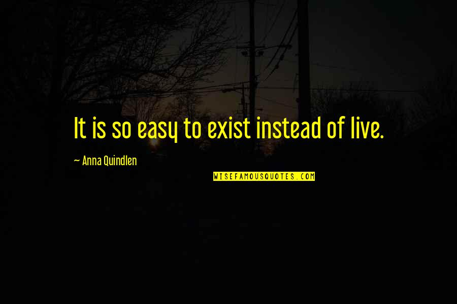 Live It Quotes By Anna Quindlen: It is so easy to exist instead of