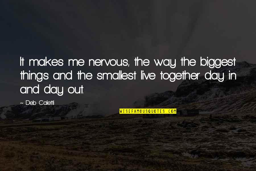 Live It Quotes By Deb Caletti: It makes me nervous, the way the biggest