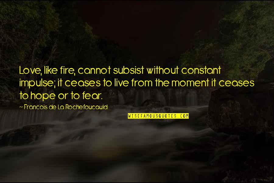 Live It Quotes By Francois De La Rochefoucauld: Love, like fire, cannot subsist without constant impulse;