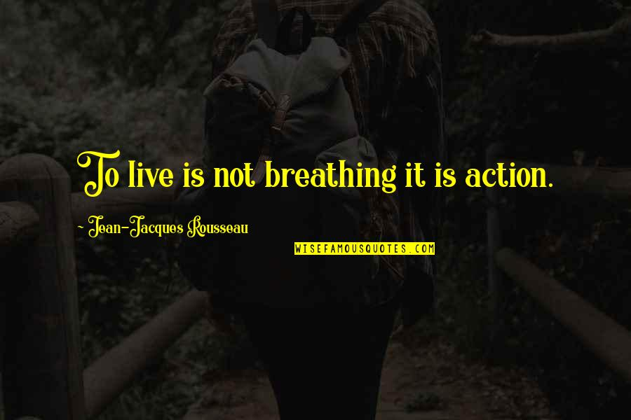 Live It Quotes By Jean-Jacques Rousseau: To live is not breathing it is action.