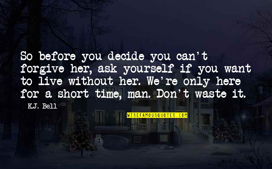 Live It Quotes By K.J. Bell: So before you decide you can't forgive her,