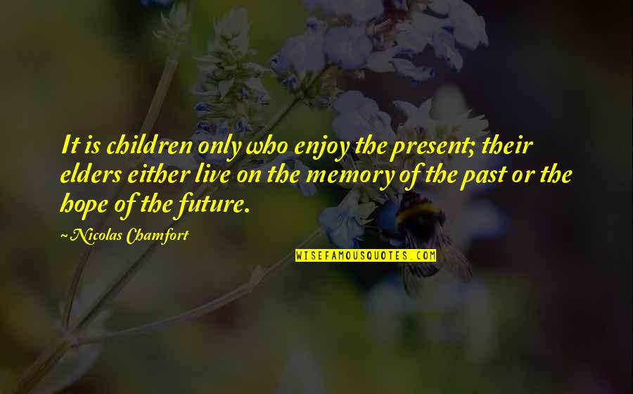 Live It Quotes By Nicolas Chamfort: It is children only who enjoy the present;