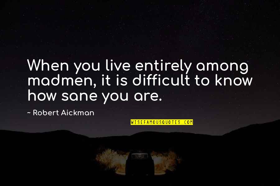 Live It Quotes By Robert Aickman: When you live entirely among madmen, it is