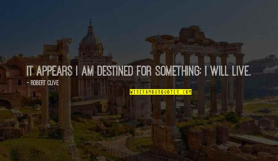 Live It Quotes By Robert Clive: It appears I am destined for something; I