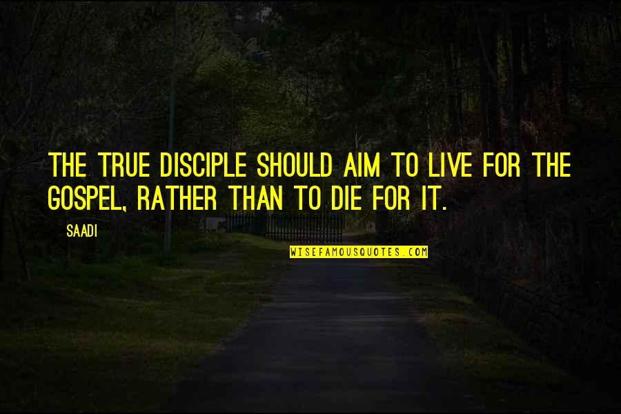 Live It Quotes By Saadi: The true disciple should aim to live for