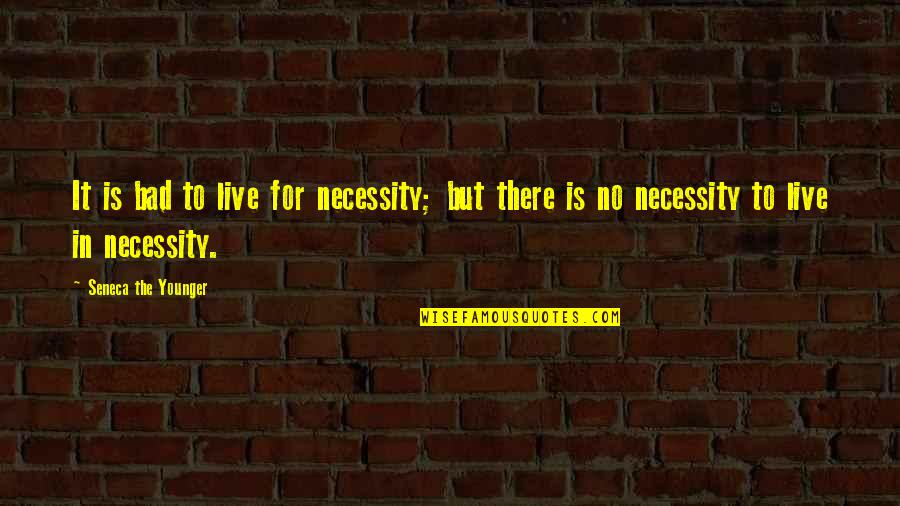 Live It Quotes By Seneca The Younger: It is bad to live for necessity; but