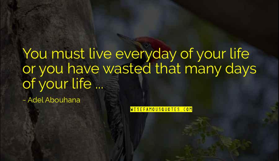 Live Life Happiness Quotes By Adel Abouhana: You must live everyday of your life or