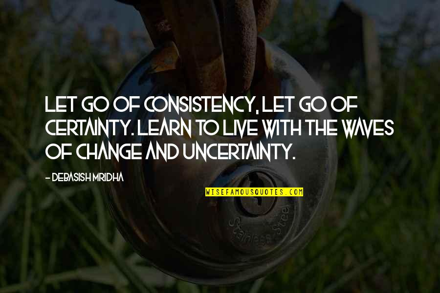 Live Life Happiness Quotes By Debasish Mridha: Let go of consistency, let go of certainty.