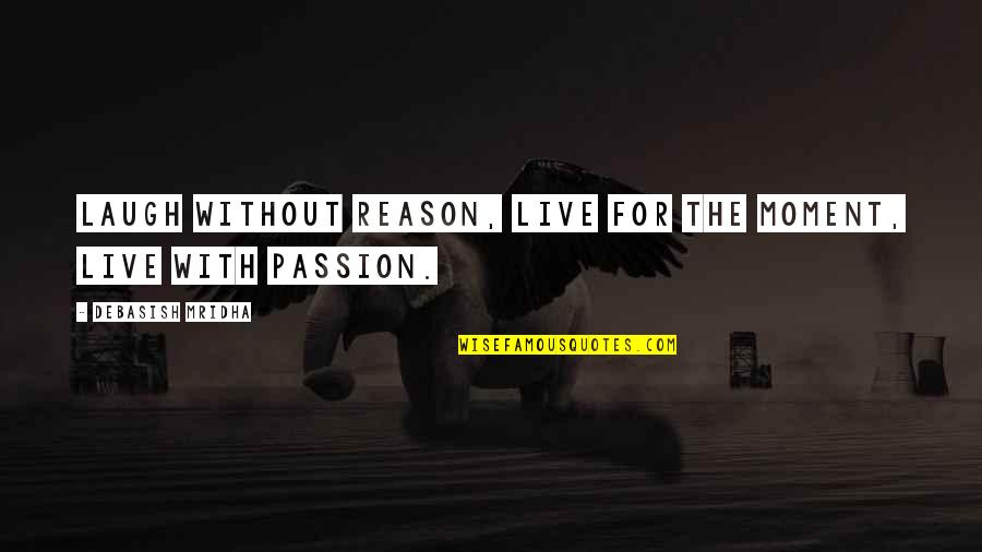 Live Life Happiness Quotes By Debasish Mridha: Laugh without reason, live for the moment, live