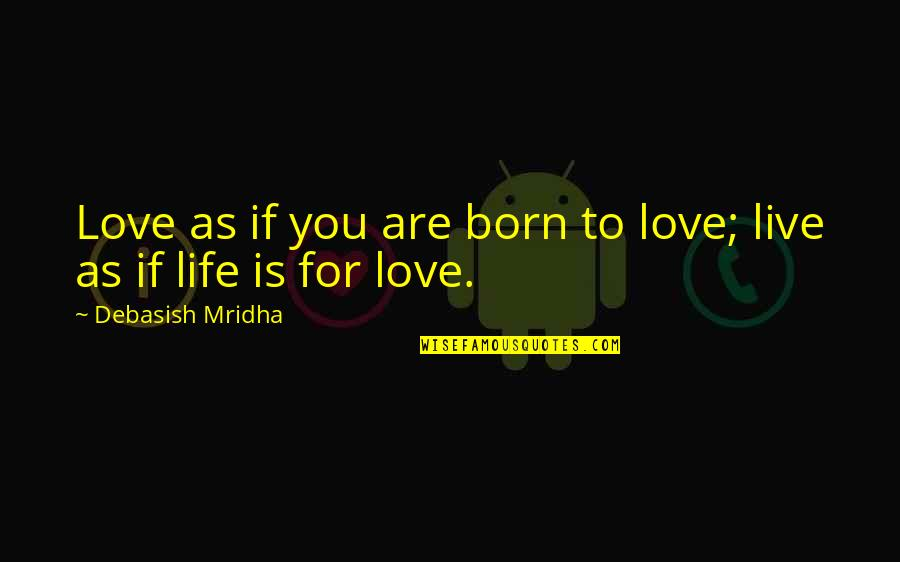 Live Life Happiness Quotes By Debasish Mridha: Love as if you are born to love;