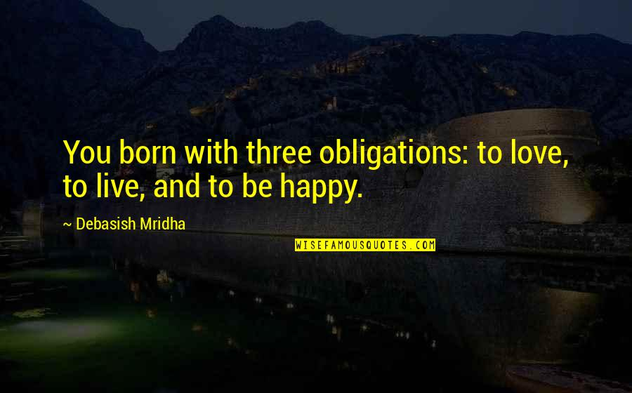 Live Life Happiness Quotes By Debasish Mridha: You born with three obligations: to love, to